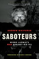 Saboteurs: Wiebo Ludwig's War against Big Oil