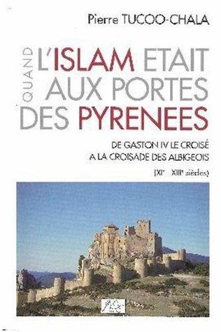 Quand l'Islam était aux portes des Pyrénées : De Gaston IV le Croisé à la croisade des Albigeois, XIe-XIIIe siècles (Terres et hommes du Sud)
