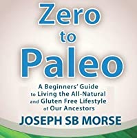 Zero to Paleo: A Beginners' Guide to Living the All-Natural and Gluten Free Lifestyle of Our Ancestors