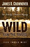 Wild Ran the Rivers by James D. Crownover