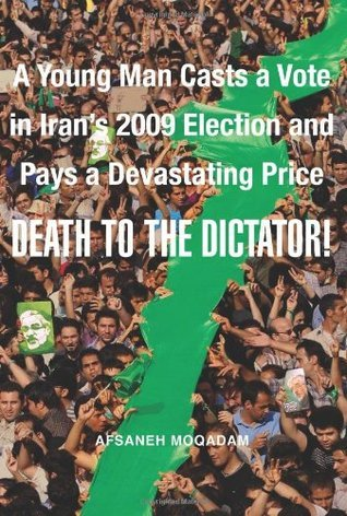 Death to the Dictator! : A Young Man Casts a Vote in Iran's 2009 Election and Pays a Devastating Price