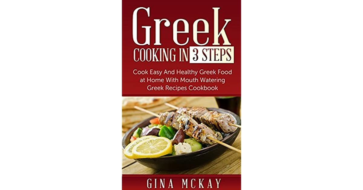 Greek cooking in 3 steps cook easy and healthy greek food at home greek cooking in 3 steps cook easy and healthy greek food at home with mouth watering greek recipes cookbook by gina mckay forumfinder Image collections