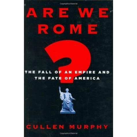 Are We Rome? The Fall of an Empire and the Fate of America