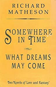 Somewhere in Time/What Dreams May Come: Two Novels of Love and Fantasy