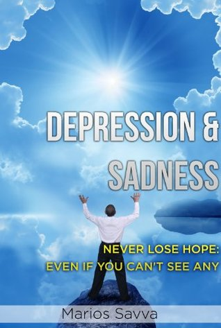 DEPRESSION & SADNESS: NEVER LOSE HOPE: EVEN IF YOU CAN'T SEE ANY (Psychology and Health Book 2)