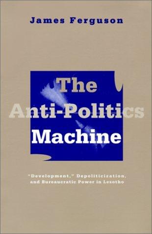 "The Anti-Politics Machine: ""Development,"" Depoliticization, and Bureaucratic Power in Lesotho"
