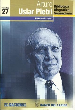 Arturo Uslar Pietri (Biblioteca Biográfica Venezolana, volumen 27)