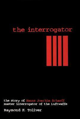 The Interrogator: The Story of Hanns-Joachim Scharff, Master Interrogator of the Luftwaffe