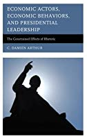 Economic Actors, Economic Behaviors, and Presidential Leadership: The Constrained Effects of Rhetoric
