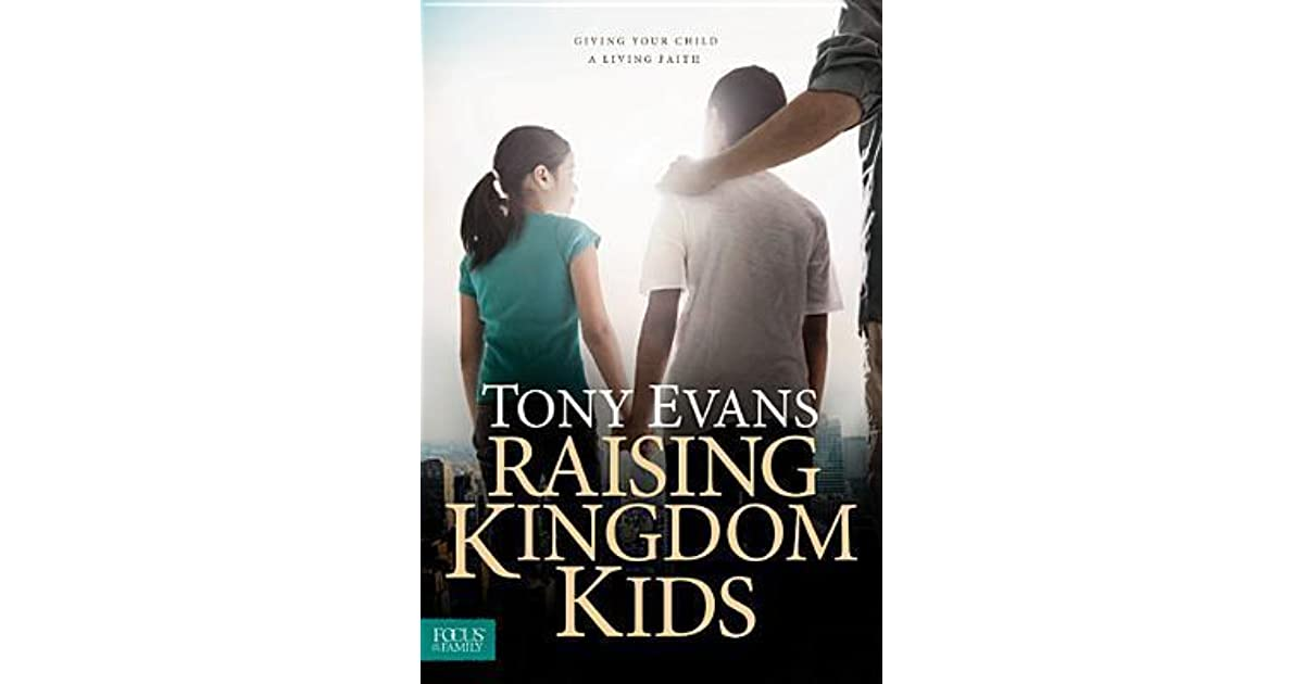 Raising Kingdom Kids Giving Your Child A Living Faith By Tony Evans