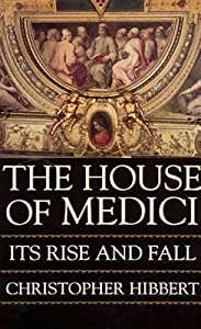 The House of Medici: Its Rise and Fall