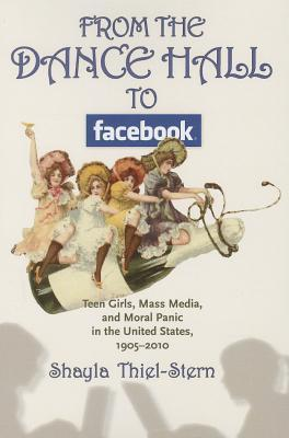 From the Dance Hall to Facebook  Teen Girls, Mass Media, and Moral Panic in the United States, 1905-2010