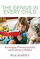 The Genius in Every Child: Encouraging Character, Curiosity, and Creativity in Children