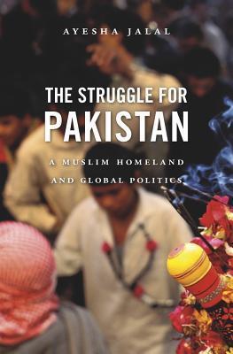 The Struggle for Pakistan: A Muslim Homeland and Global Politics