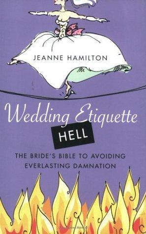 Wedding Etiquette Hell The Bride's Bible to Avoiding Everlasting Damnation