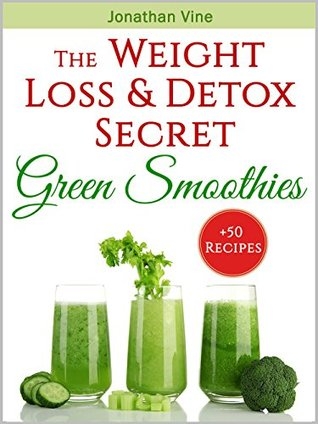 Green Smoothies The Weight Loss Detox Secret 50 Recipes For A Healthy Diet By Jonathan Vine