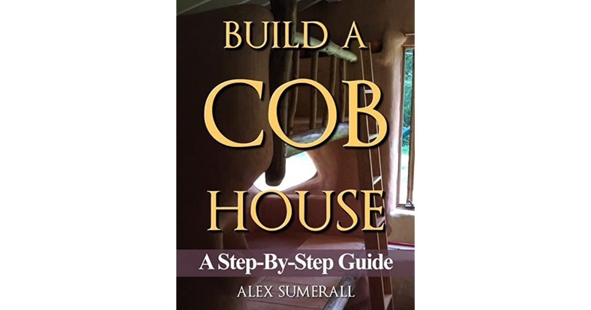 Build a cob house a step by step guide by alex summerall fandeluxe
