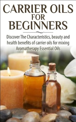 Carrier Oils for Beginners: Discover the Characteristics and Beauty and Health Benefits of Carrier Oils For mixing Aromatherapy Essential Oils (Aromatherapy, ... Oils, Skin Care, Hair Loss, Coconut Oil)
