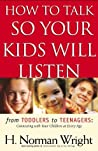 How to Talk So Your Kids Will Listen: From Toddlers to Teenagers: Connecting with Your Children at Every Age