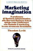 Marketing imagination: il professore di business administration alla Harvard business school spiega come trasformare con fantasia il marketing in uno strumento formidabile