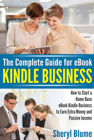 The Complete Guide in eBook Kindle Business: How to Start a Home Based eBook Kindle Business to Earn Extra Money and a Passive Income