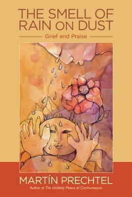 The Smell of Rain on Dust: Grief and Praise by Martín Prechtel