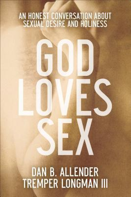 God Loves Sex An Honest Conversation about Sexual Desire and Holiness