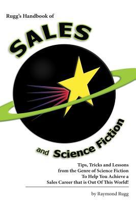 Rugg's Handbook of Sales and Science Fiction: Tips, Tricks and Lessons from the Genre of Science Fiction to Help You Achieve a Sales Career That Is Out Of This World!