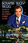 Benjamin Bugsy Siegel: The Gangster, the Flamingo, and the Making of Modern Las Vegas