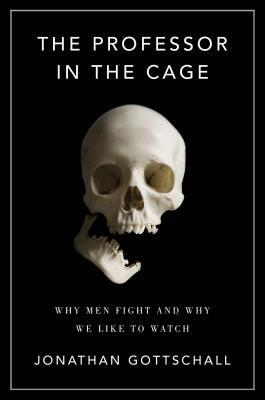 The Professor in the Cage  Why Men Fight and Why We Like to Watch