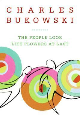 Charles Bukowski - The People Look Like Flowers At Last New Poems