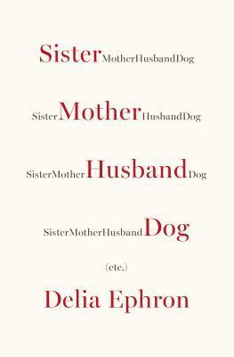 Sister Mother Husband Dog: Etc  by Delia Ephron