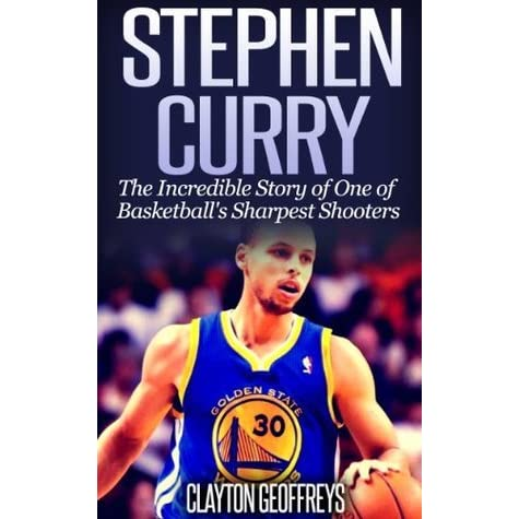 Stephen Curry The Incredible Story Of One Basketballs Sharpest Shooters By Clayton Geoffreys