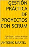 Gestión práctica de proyectos con Scrum: Desarrollo de Software Agil Para El Scrum Master