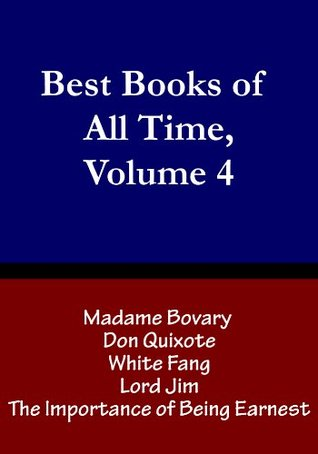 Best Books of All Time, Vol. 4: Madame Bovary by Gustave Flaubert, Don Quixote by Miguel de Cervantes, White Fang by Jack London, Lord Jim by Joseph Conrad, The Importance of Being Earnest by Oscar Wilde