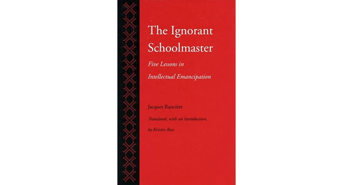 intelligence and will in the ignorant schoolmaster by jacques rancie This extraordinary book can be read on several levels primarily, it is the story of joseph jacotot, an exiles french schoolteacher who discovered in 1818 an.