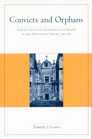 Convicts and Orphans: Forced and State-Sponsored Colonizers in the Portuguese Empire, 1550-1755 Timothy J. Coates
