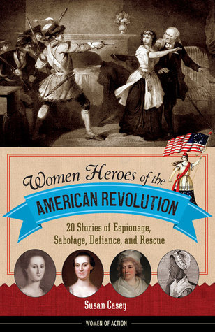 Women Heroes of the American Revolution 20 Stories of Espionage, Sabotage, Defiance, and Rescue