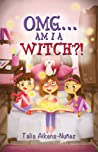 OMG... Am I A Witch?! by Talia Aikens-Nunez