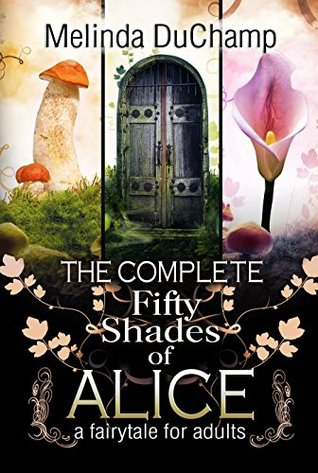 The Complete Fifty Shades of Alice by Melinda DuChamp