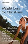 Weight Loss for Christians: How I Used the Daniel Fast to Nurture My Soul and Lose 60 Ibs in 90 Days Sheryl Jones