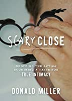 Scary Close: Dropping the Act and Acquiring a Taste for True Intimacy
