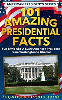 101 Amazing Presidential Facts: Fun trivia about every American President from Washington to Obama! (American Presidents Series)