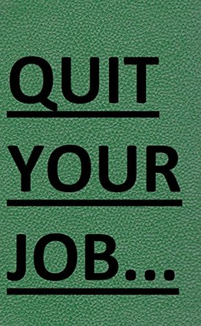 Quit Your Job: A Practical 7 Steps-Plan To Start Your Own Business and Escape the 9 to 5 (Best Business Books Book 22)
