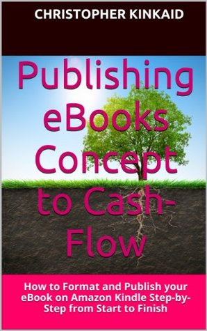 Publishing eBooks Concept to Cash-Flow: How to Format and Publish your eBook on Amazon Kindle Step-by-Step from Start to Finish