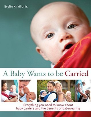 A Baby Wants to Be Carried Everything You Need to Know about Baby Carriers and the Advantages of Babywearing