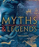 Myths and Legends: An Illustrated Guide To Their Origins & Meanings