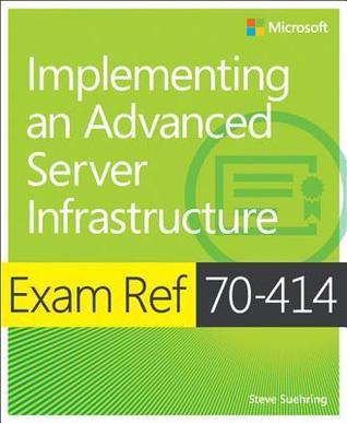 Exam Ref 70-414 Implementing an Advanced Server Infrastructure (MCSE): Implementing an Advanced Server Infrastructure Steve Suehring