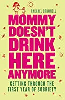 Mommy Doesn't Drink Here Anymore: Getting Through the First Year of Sobriety