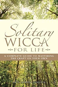 Solitary Wicca for Life: A Complete Guide to Mastering the Craft on Your Own
